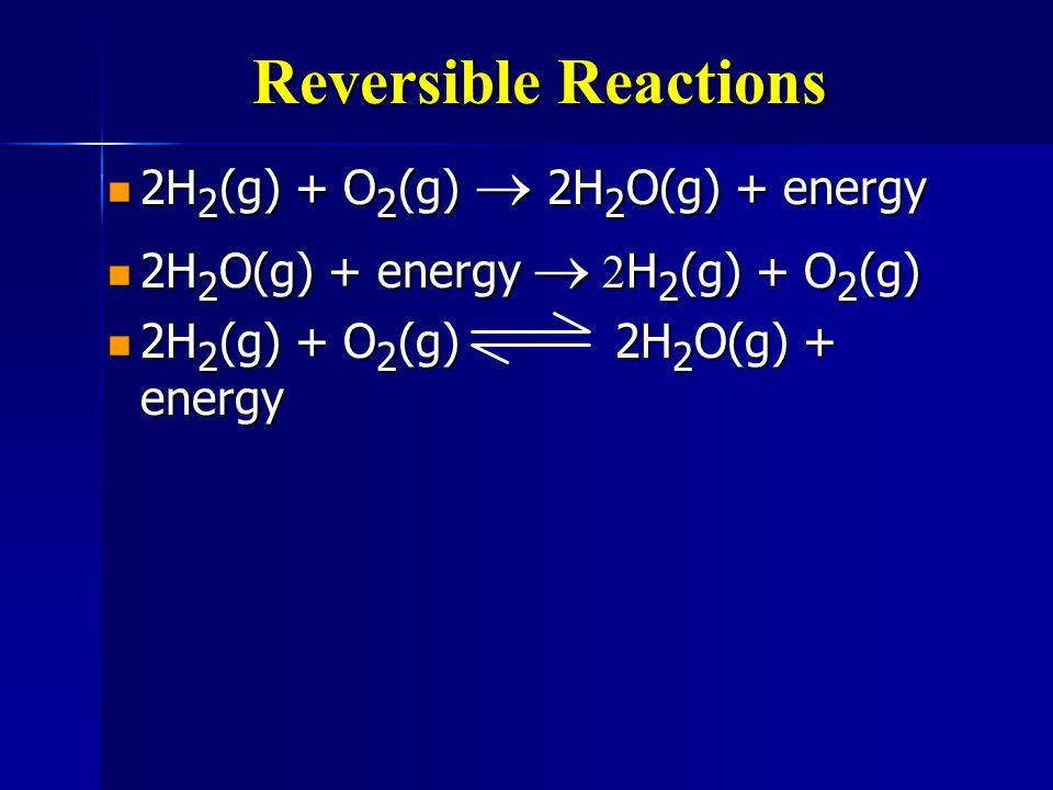 Reversible Reactions 2H 2 (g) + O 2 (g) 2H 2 O(g) + energy 2H 2 (g) + O 2 (g) 2H 2 O(g) + energy 2H 2 O(g) + energy H 2 (g) + O 2 (g) 2H 2 O(g) + ener