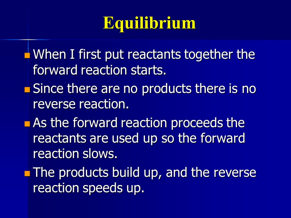 Equilibrium When I first put reactants together the forward reaction starts. When I first put reactants together the forward reaction starts. Since th