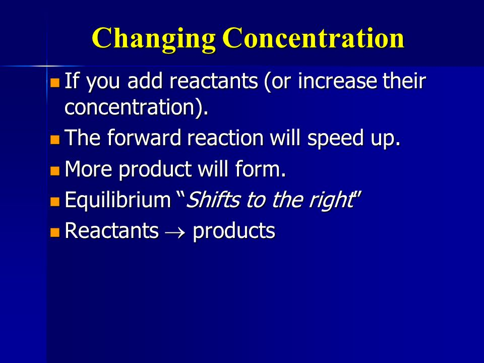 Changing Concentration If you add reactants (or increase their concentration). If you add reactants (or increase their concentration). The forward rea