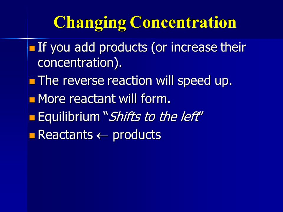 Changing Concentration If you add products (or increase their concentration). If you add products (or increase their concentration). The reverse react
