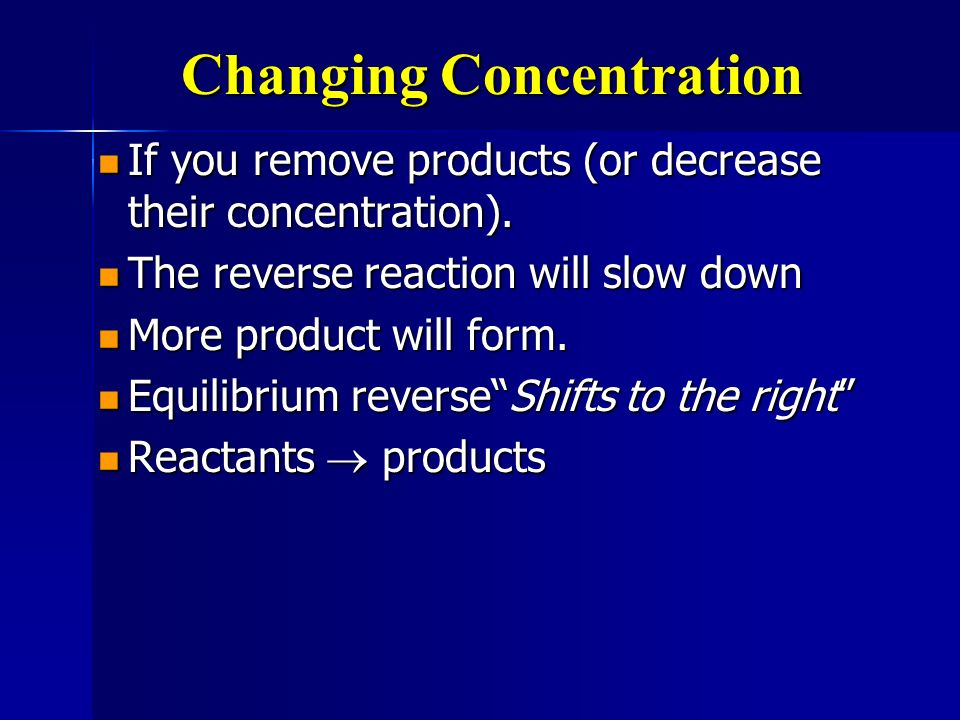 Changing Concentration If you remove reactants (or decrease their concentration).