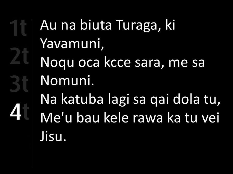 Au na biuta Turaga, ki Yavamuni, Noqu oca kcce sara, me sa Nomuni. Na katuba lagi sa qai dola tu, Me'u bau kele rawa ka tu vei Jisu.