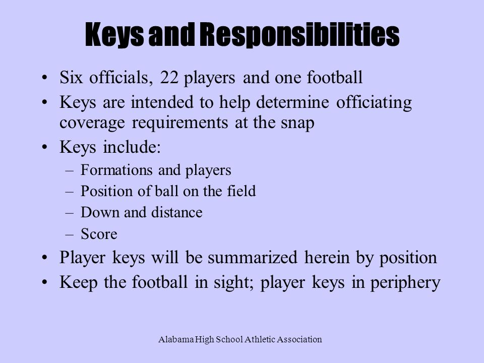 Alabama High School Athletic Association Keys and Responsibilities Six officials, 22 players and one football Keys are intended to help determine officiating coverage requirements at the snap Keys include: –Formations and players –Position of ball on the field –Down and distance –Score Player keys will be summarized herein by position Keep the football in sight; player keys in periphery