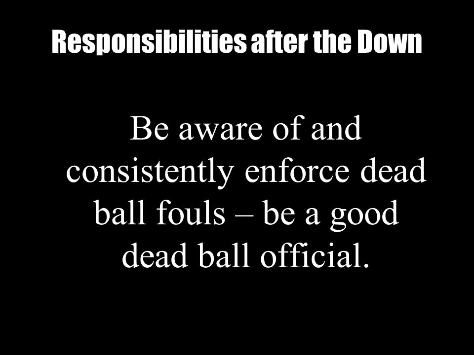 Alabama High School Athletic Association Responsibilities after the Down Be aware of and consistently enforce dead ball fouls – be a good dead ball official.