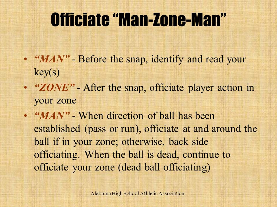 Alabama High School Athletic Association Officiate Man-Zone-Man MAN - Before the snap, identify and read your key(s) ZONE - After the snap, officiate player action in your zone MAN - When direction of ball has been established (pass or run), officiate at and around the ball if in your zone; otherwise, back side officiating.
