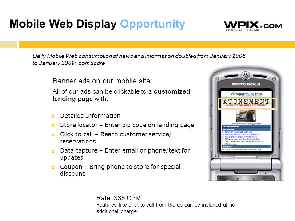 Mobile Web Display Opportunity Detailed Information Store locator – Enter zip code on landing page Click to call – Reach customer service/ reservations Data capture – Enter email or phone/text for updates Coupon – Bring phone to store for special discount Banner ads on our mobile site: All of our ads can be clickable to a customized landing page with: Rate: $35 CPM Features like click to call from the ad can be included at no additional charge Daily Mobile Web consumption of news and information doubled from January 2008 to January 2009: comScore