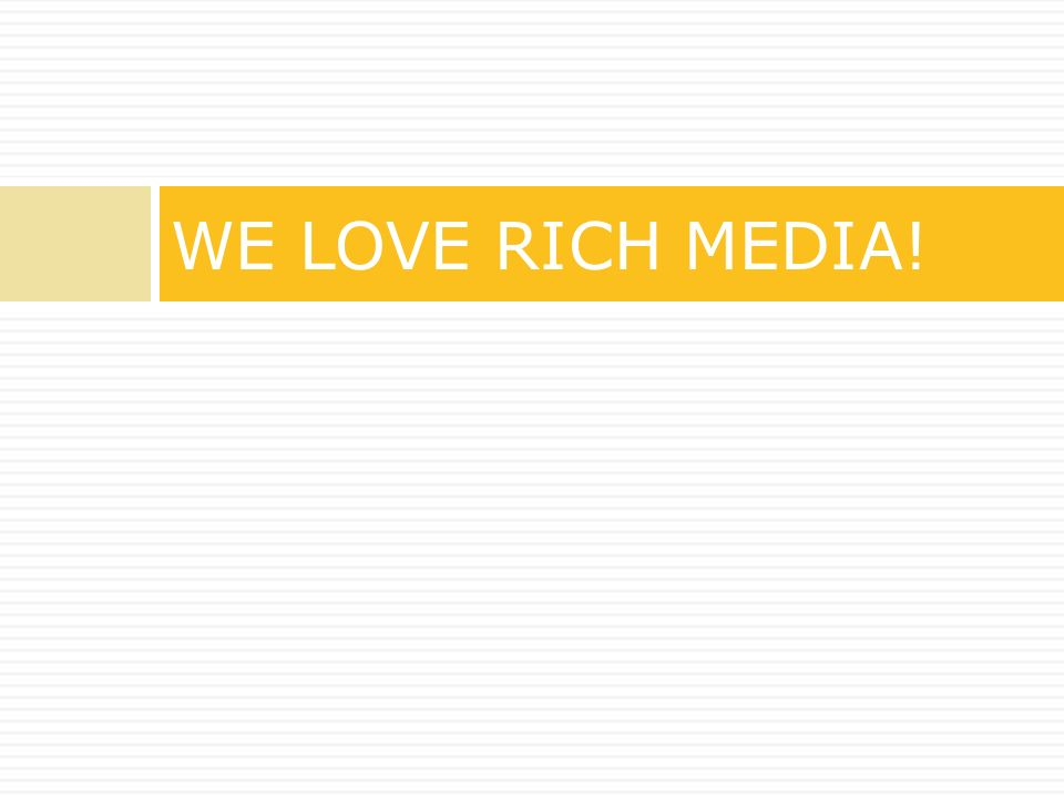WE LOVE RICH MEDIA!