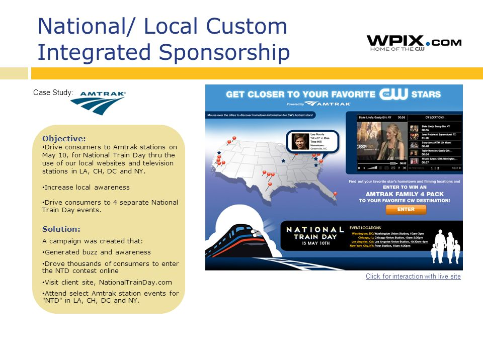 National/ Local Custom Integrated Sponsorship Click for interaction with live site Case Study: Objective: Drive consumers to Amtrak stations on May 10, for National Train Day thru the use of our local websites and television stations in LA, CH, DC and NY.