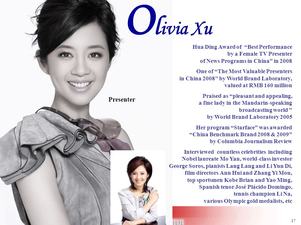 17 O l ivia Xu Presenter Hua Ding Award of Best Performance by a Female TV Presenter of News Programs in China in 2008 One of The Most Valuable Presen