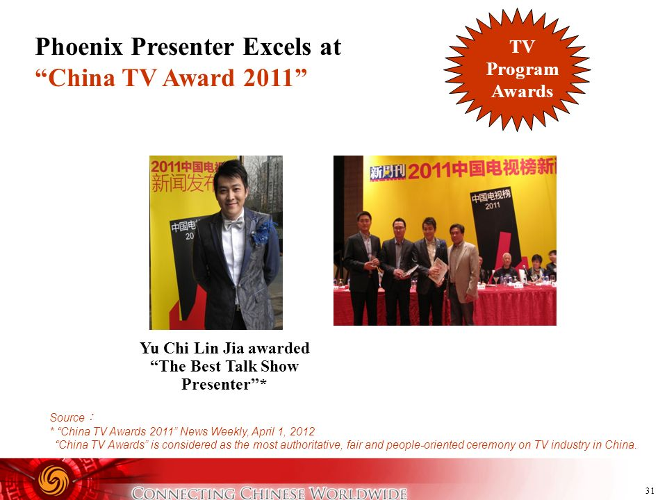 31 Phoenix Presenter Excels at China TV Award 2011 Source * China TV Awards 2011 News Weekly, April 1, 2012 China TV Awards is considered as the most