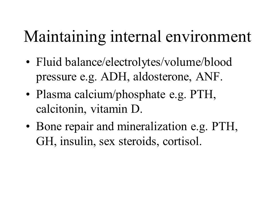 Maintaining internal environment Fluid balance/electrolytes/volume/blood pressure e.g. ADH, aldosterone, ANF. Plasma calcium/phosphate e.g. PTH, calci