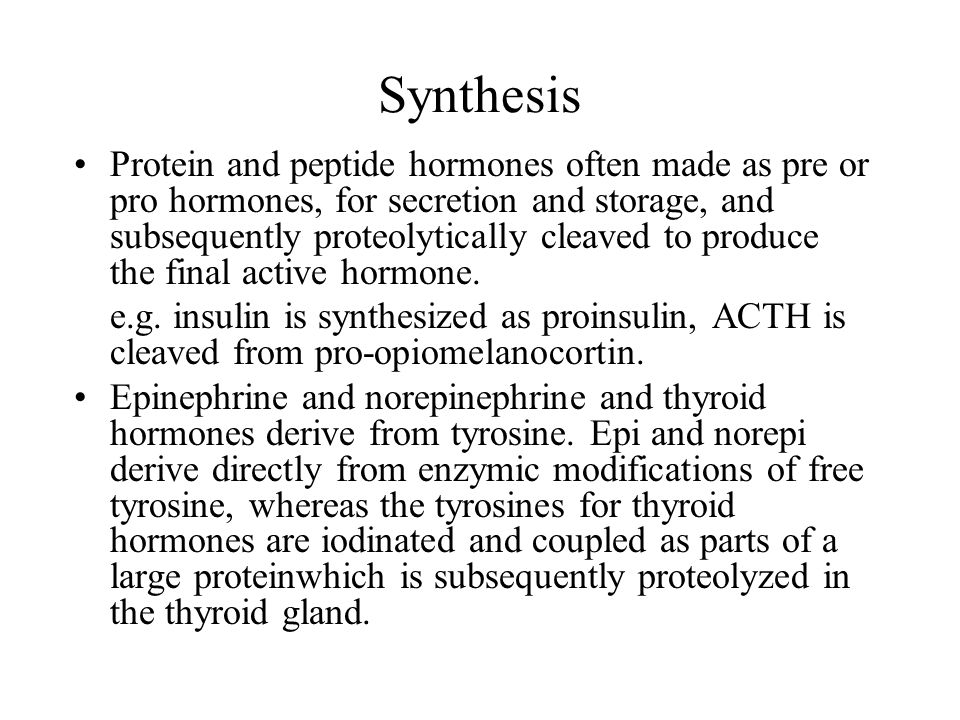 Synthesis Protein and peptide hormones often made as pre or pro hormones, for secretion and storage, and subsequently proteolytically cleaved to produ