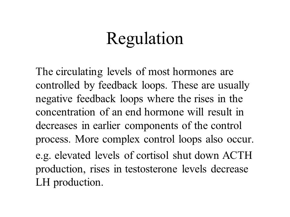 Regulation The circulating levels of most hormones are controlled by feedback loops. These are usually negative feedback loops where the rises in the