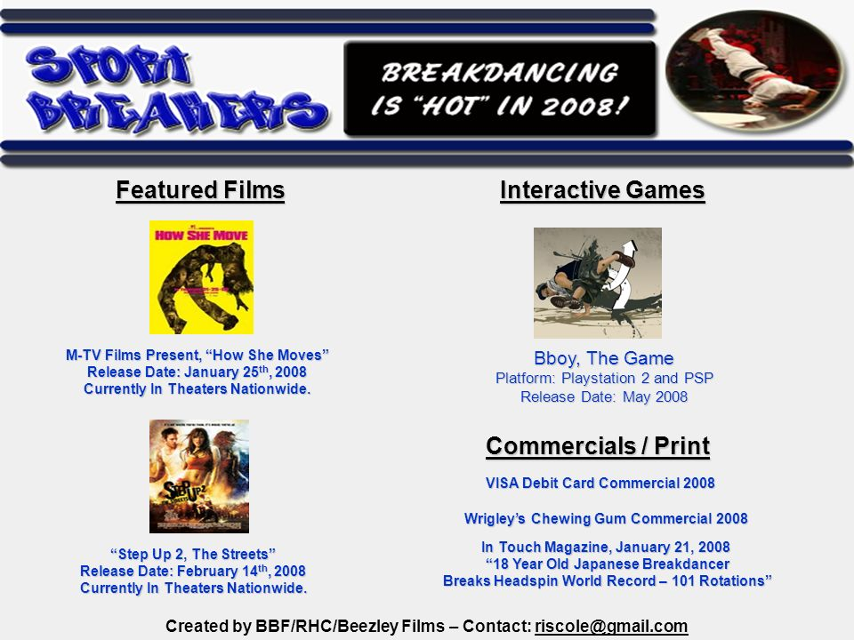 Created by BBF/RHC/Beezley Films – Contact: riscole@gmail.com Bboy, The Game Platform: Playstation 2 and PSP Release Date: May 2008 M-TV Films Present, How She Moves Release Date: January 25 th, 2008 Currently In Theaters Nationwide.