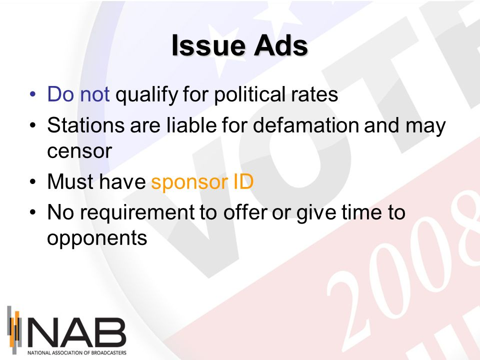 Issue Ads Do not qualify for political rates Stations are liable for defamation and may censor Must have sponsor ID No requirement to offer or give ti