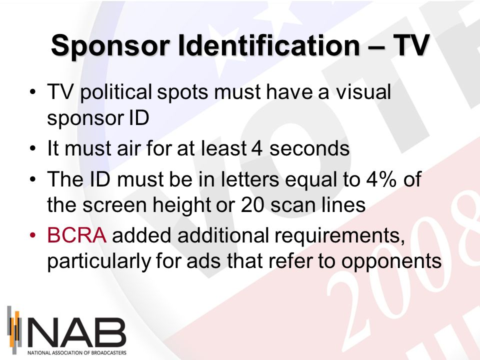 Sponsor Identification – TV TV political spots must have a visual sponsor ID It must air for at least 4 seconds The ID must be in letters equal to 4%