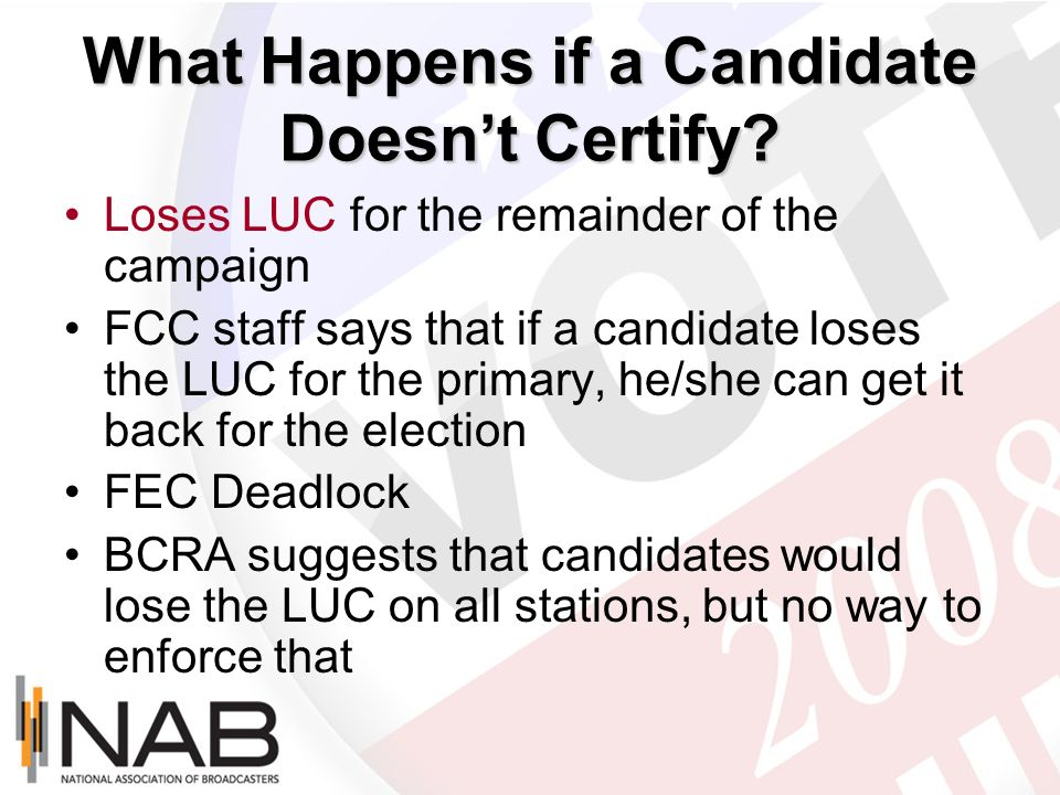 What Happens if a Candidate Doesnt Certify? Loses LUC for the remainder of the campaign FCC staff says that if a candidate loses the LUC for the prima
