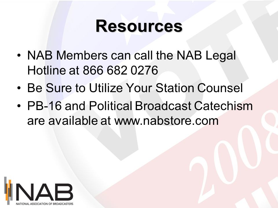 Resources NAB Members can call the NAB Legal Hotline at 866 682 0276 Be Sure to Utilize Your Station Counsel PB-16 and Political Broadcast Catechism a