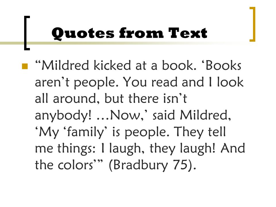 Quotes from Text Mildred kicked at a book. Books arent people. You read and I look all around, but there isnt anybody! …Now, said Mildred, My family i