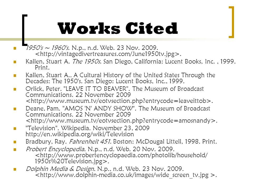 Works Cited 1950's ~ 1960's. N.p., n.d. Web. 23 Nov. 2009.. Kallen, Stuart A. The 1950s. San Diego, California: Lucent Books, Inc., 1999. Print. Kalle