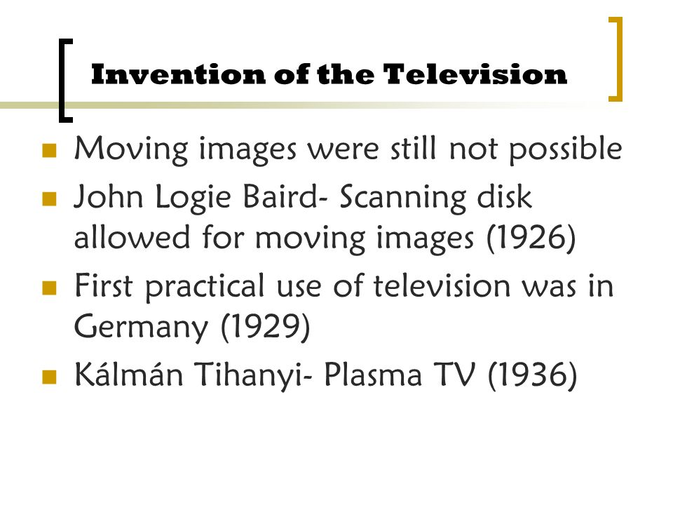 Invention of the Television Moving images were still not possible John Logie Baird- Scanning disk allowed for moving images (1926) First practical use