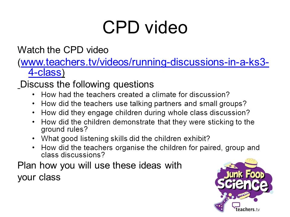 CPD video Watch the CPD video ( www.teachers.tv/videos/running-discussions-in-a-ks3- 4-class ) www.teachers.tv/videos/running-discussions-in-a-ks3- 4-