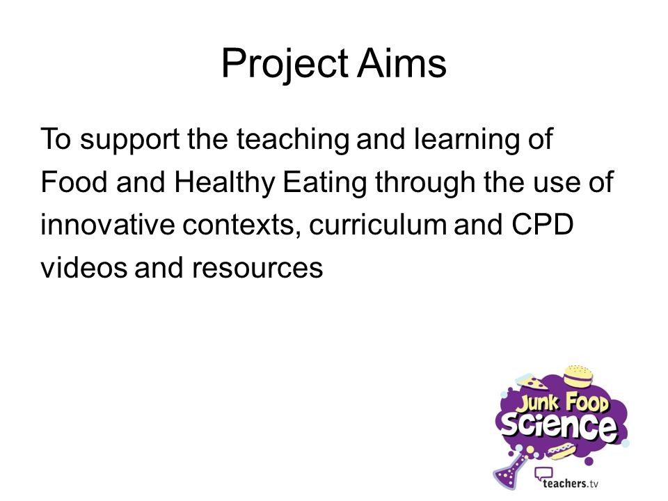 Project Aims To support the teaching and learning of Food and Healthy Eating through the use of innovative contexts, curriculum and CPD videos and res
