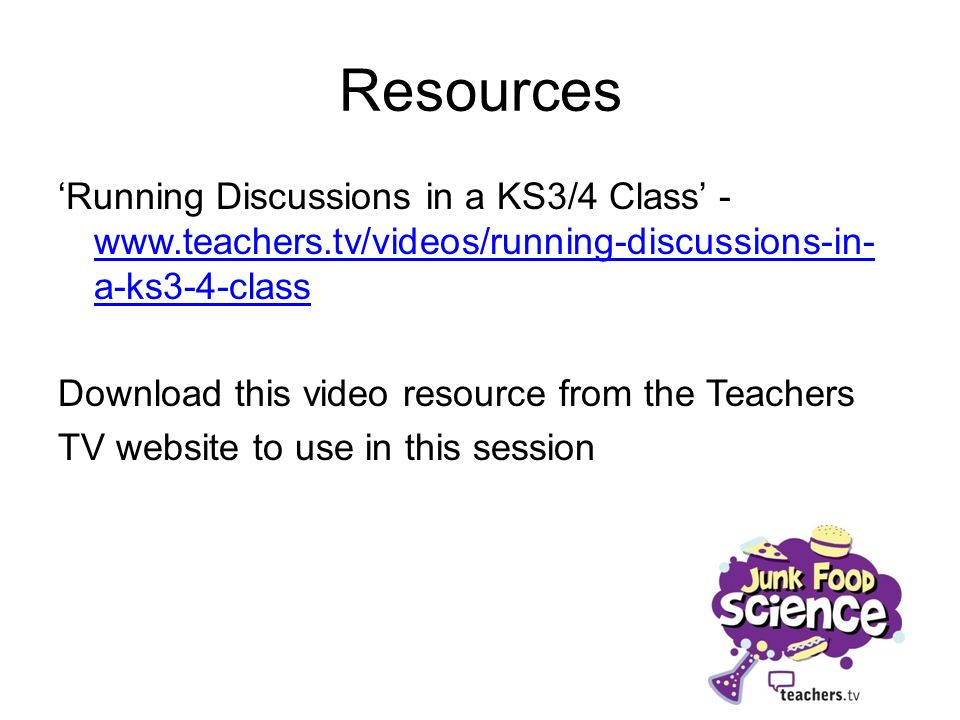 Resources Running Discussions in a KS3/4 Class - www.teachers.tv/videos/running-discussions-in- a-ks3-4-class www.teachers.tv/videos/running-discussio