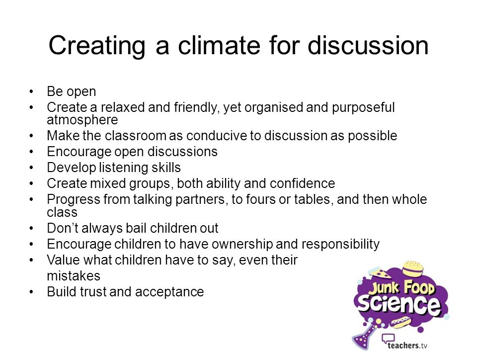 Creating a climate for discussion Be open Create a relaxed and friendly, yet organised and purposeful atmosphere Make the classroom as conducive to di