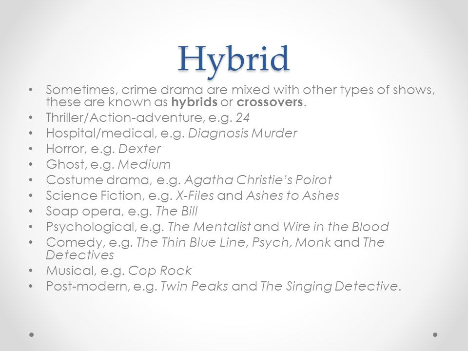 Hybrid Sometimes, crime drama are mixed with other types of shows, these are known as hybrids or crossovers.