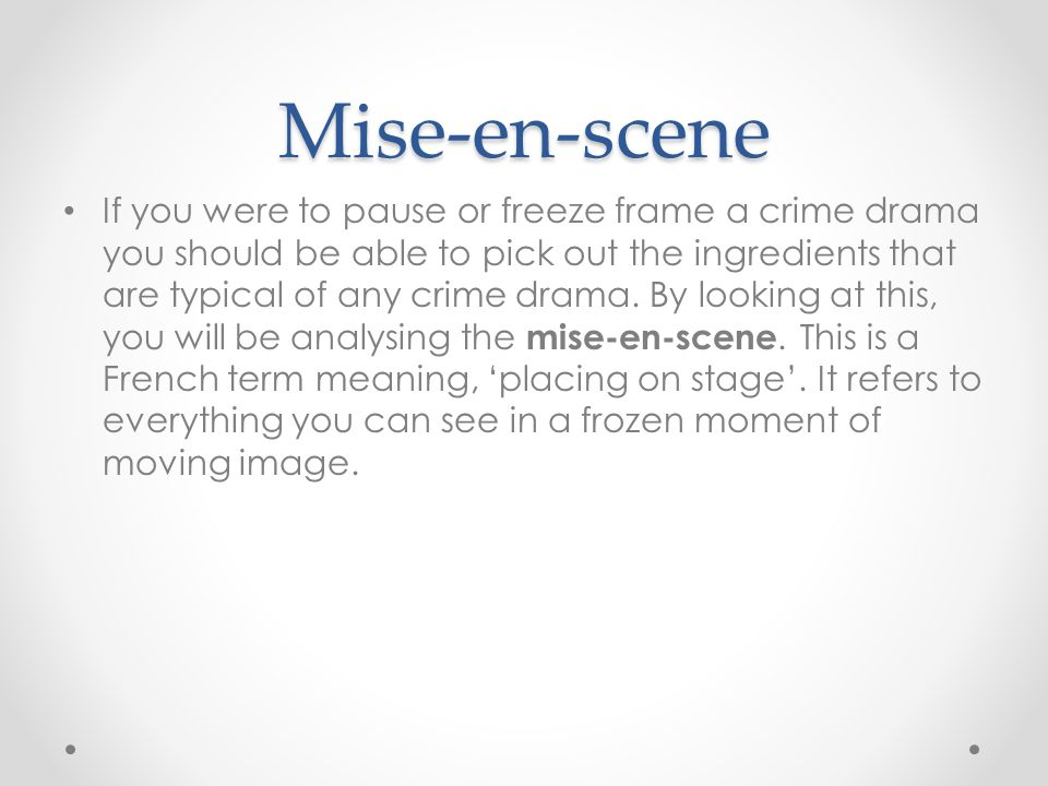 Mise-en-scene If you were to pause or freeze frame a crime drama you should be able to pick out the ingredients that are typical of any crime drama.