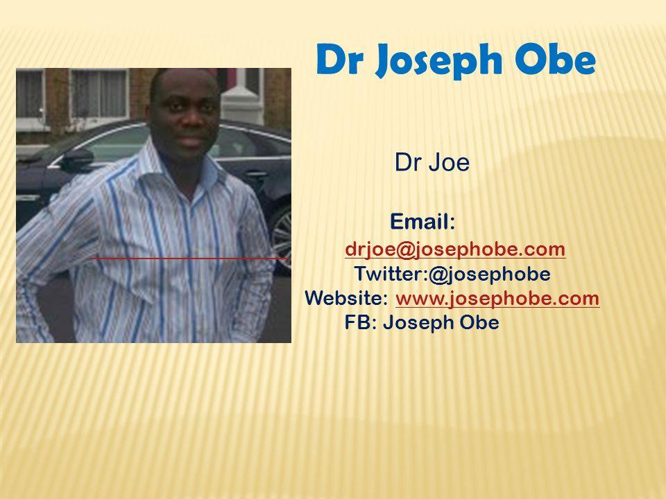 Dr Joseph Obe Dr Joe Email: drjoe@josephobe.com Twitter:@josephobe Website: www.josephobe.comwww.josephobe.com FB: Joseph Obe