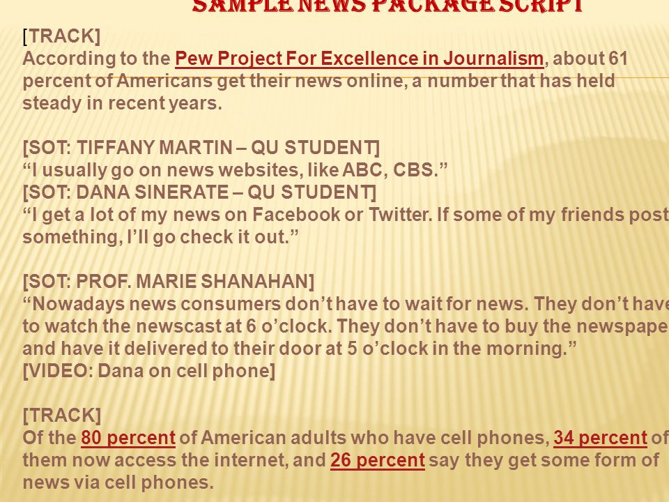 Sample news package script [TRACK] According to the Pew Project For Excellence in Journalism, about 61 percent of Americans get their news online, a number that has held steady in recent years.Pew Project For Excellence in Journalism [SOT: TIFFANY MARTIN – QU STUDENT] I usually go on news websites, like ABC, CBS.