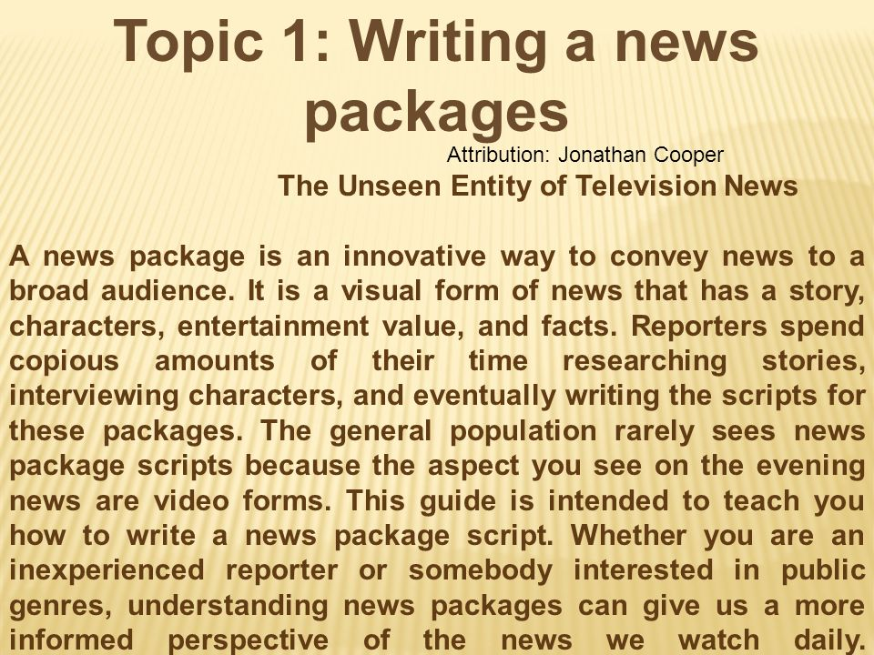 Topic 1: Writing a news packages Attribution: Jonathan Cooper The Unseen Entity of Television News A news package is an innovative way to convey news to a broad audience.