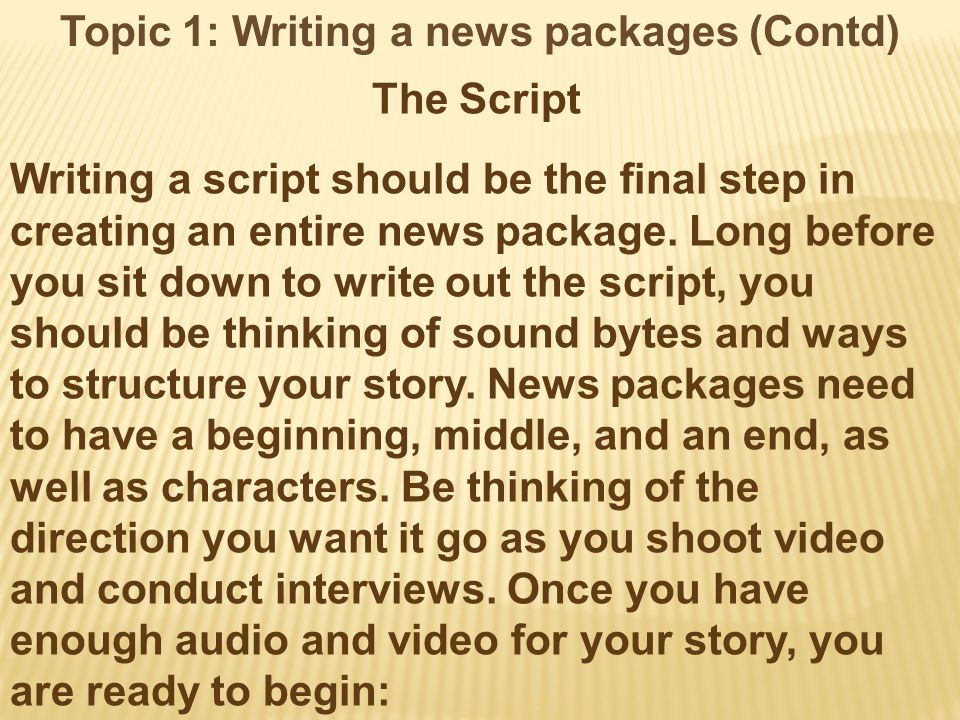 Topic 1: Writing a news packages (Contd) The Script Writing a script should be the final step in creating an entire news package.