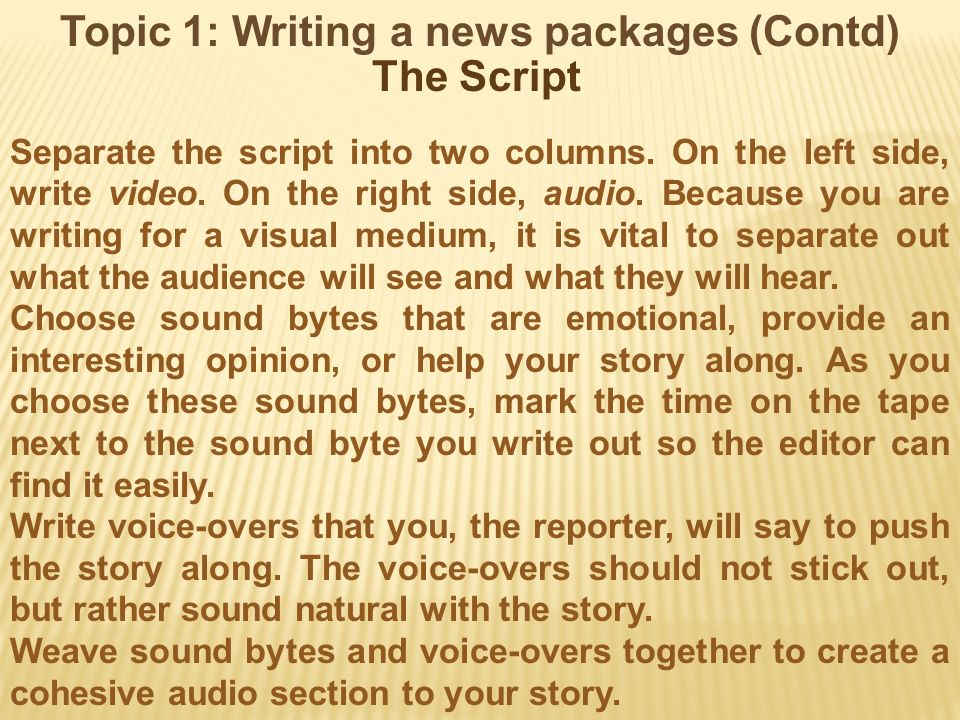 Topic 1: Writing a news packages (Contd) The Script Separate the script into two columns. On the left side, write video. On the right side, audio. Bec