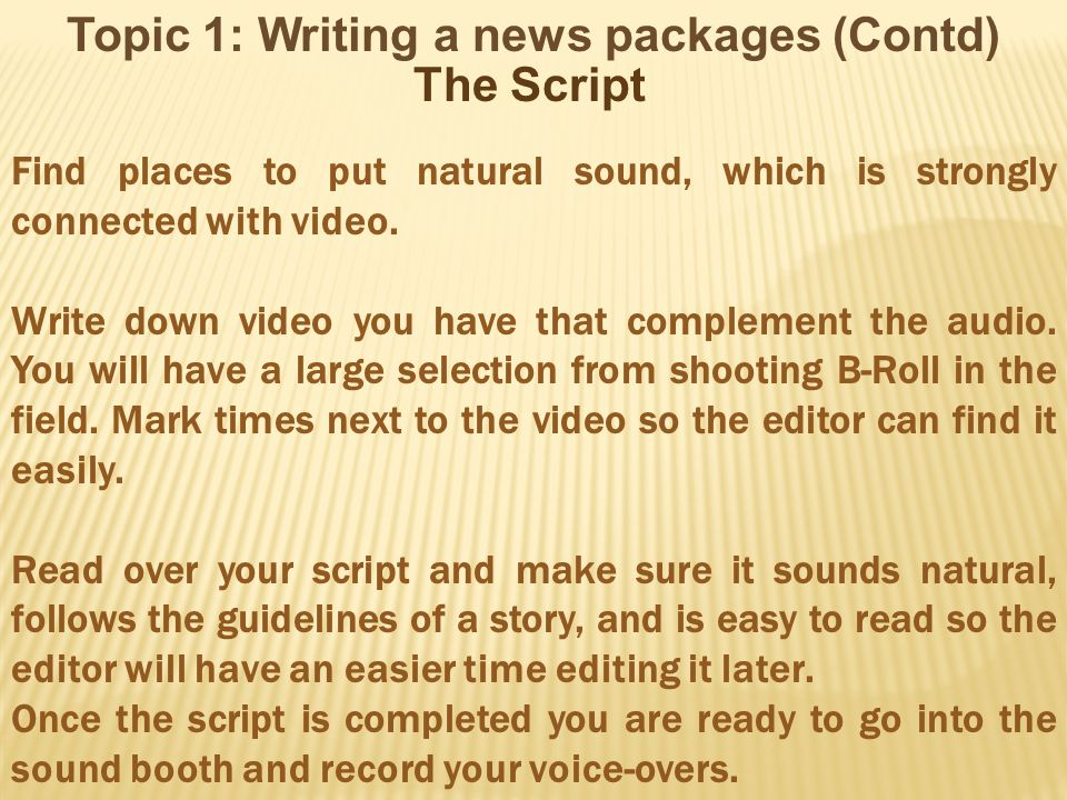 Topic 1: Writing a news packages (Contd) The Script Find places to put natural sound, which is strongly connected with video. Write down video you hav