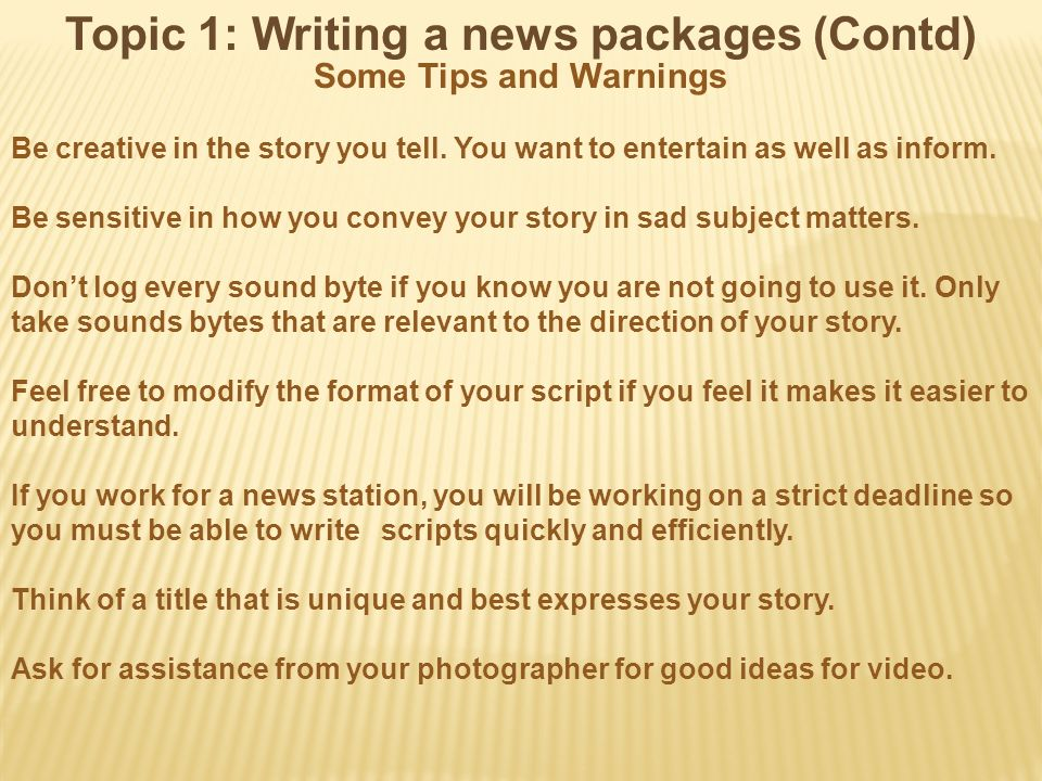 Topic 1: Writing a news packages (Contd) Some Tips and Warnings Be creative in the story you tell.