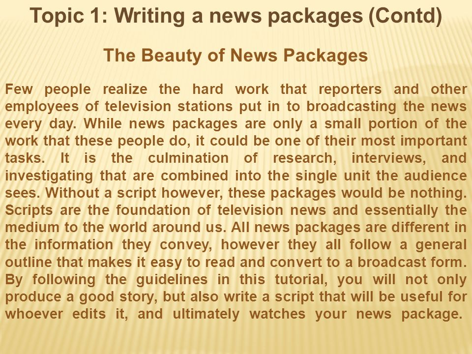 Topic 1: Writing a news packages (Contd) The Beauty of News Packages Few people realize the hard work that reporters and other employees of television stations put in to broadcasting the news every day.