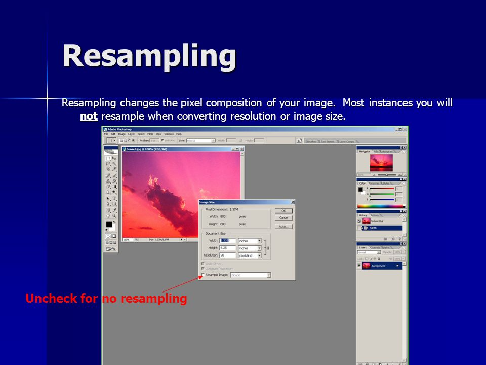 Resampling Resampling changes the pixel composition of your image. Most instances you will not resample when converting resolution or image size. Unch