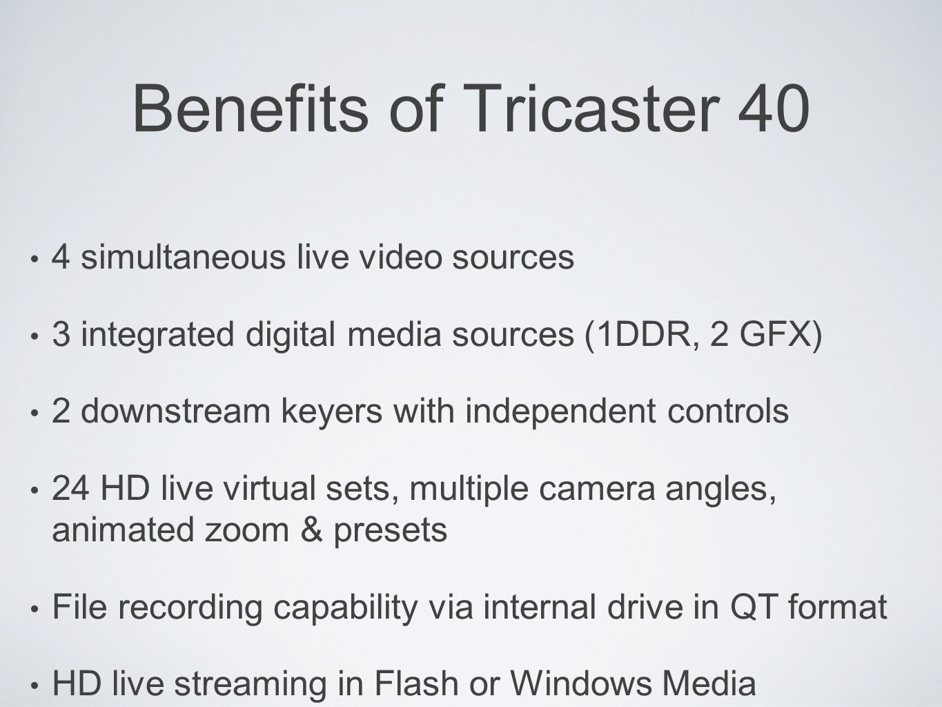 Benefits of Tricaster 40 4 simultaneous live video sources 3 integrated digital media sources (1DDR, 2 GFX) 2 downstream keyers with independent controls 24 HD live virtual sets, multiple camera angles, animated zoom & presets File recording capability via internal drive in QT format HD live streaming in Flash or Windows Media Push/Pull
