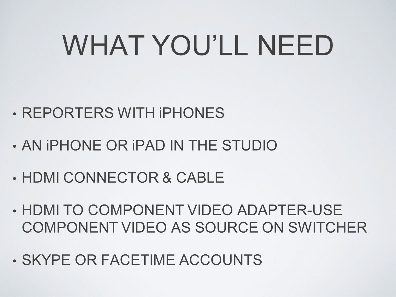 WHAT YOULL NEED REPORTERS WITH iPHONES AN iPHONE OR iPAD IN THE STUDIO HDMI CONNECTOR & CABLE HDMI TO COMPONENT VIDEO ADAPTER-USE COMPONENT VIDEO AS SOURCE ON SWITCHER SKYPE OR FACETIME ACCOUNTS