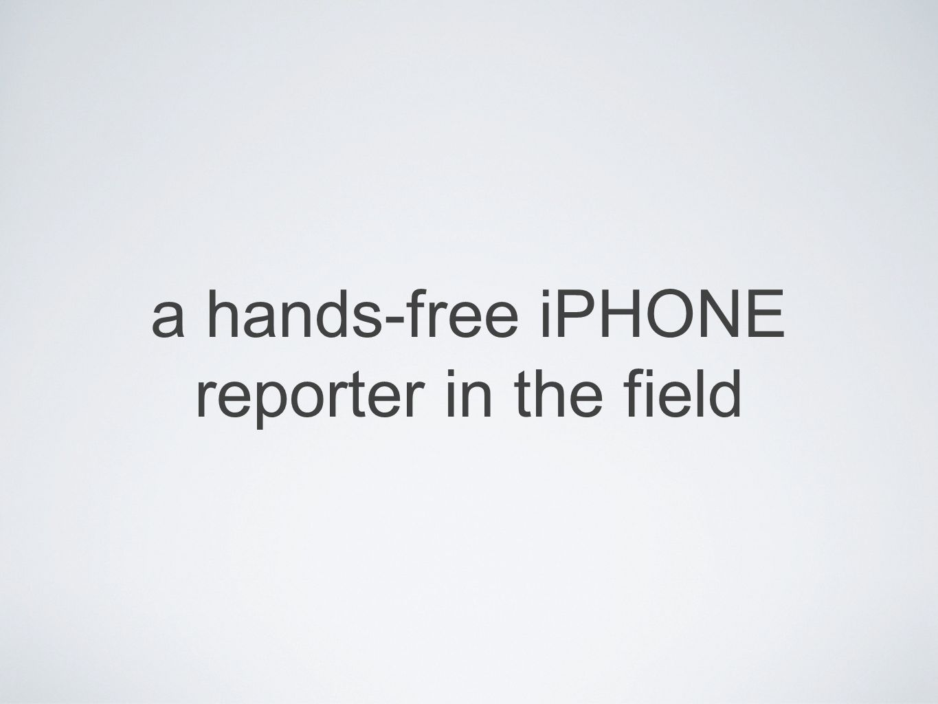 a hands-free iPHONE reporter in the field