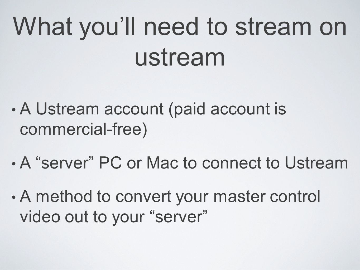 What youll need to stream on ustream A Ustream account (paid account is commercial-free) A server PC or Mac to connect to Ustream A method to convert