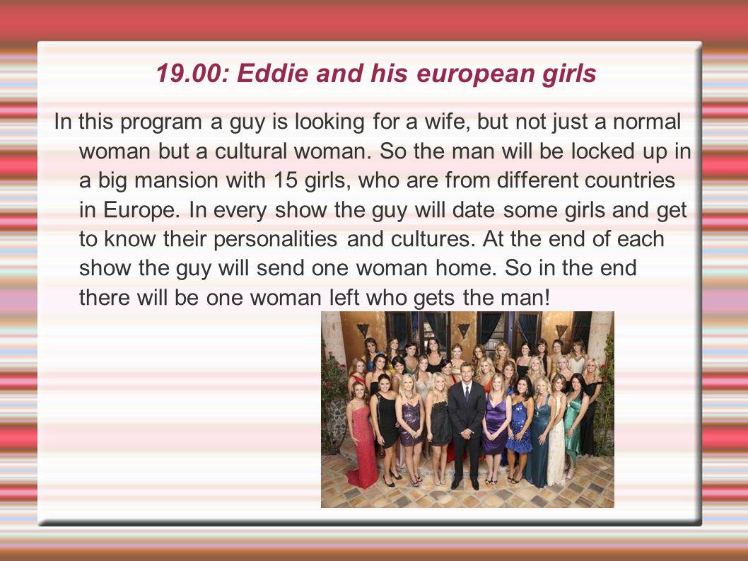 19.00: Eddie and his european girls In this program a guy is looking for a wife, but not just a normal woman but a cultural woman. So the man will be