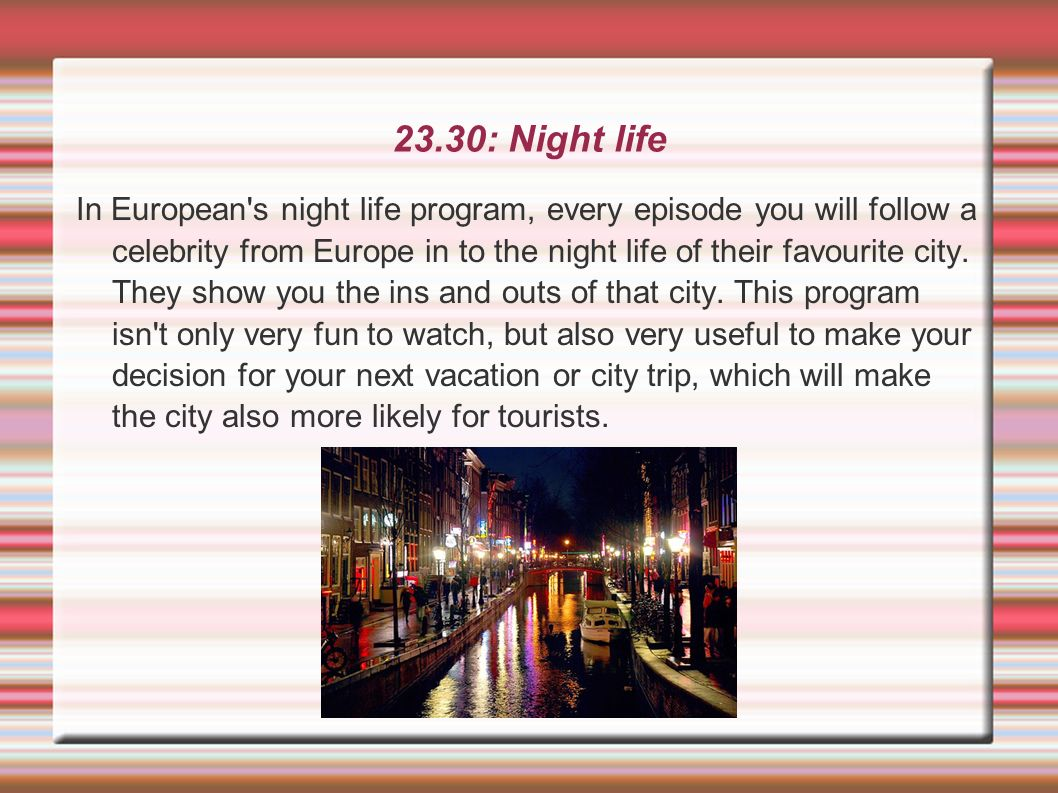 23.30: Night life In European's night life program, every episode you will follow a celebrity from Europe in to the night life of their favourite city