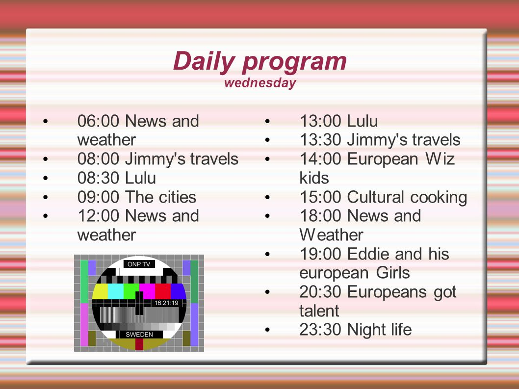 Daily program wednesday 06:00 News and weather 08:00 Jimmy's travels 08:30 Lulu 09:00 The cities 12:00 News and weather 13:00 Lulu 13:30 Jimmy's trave
