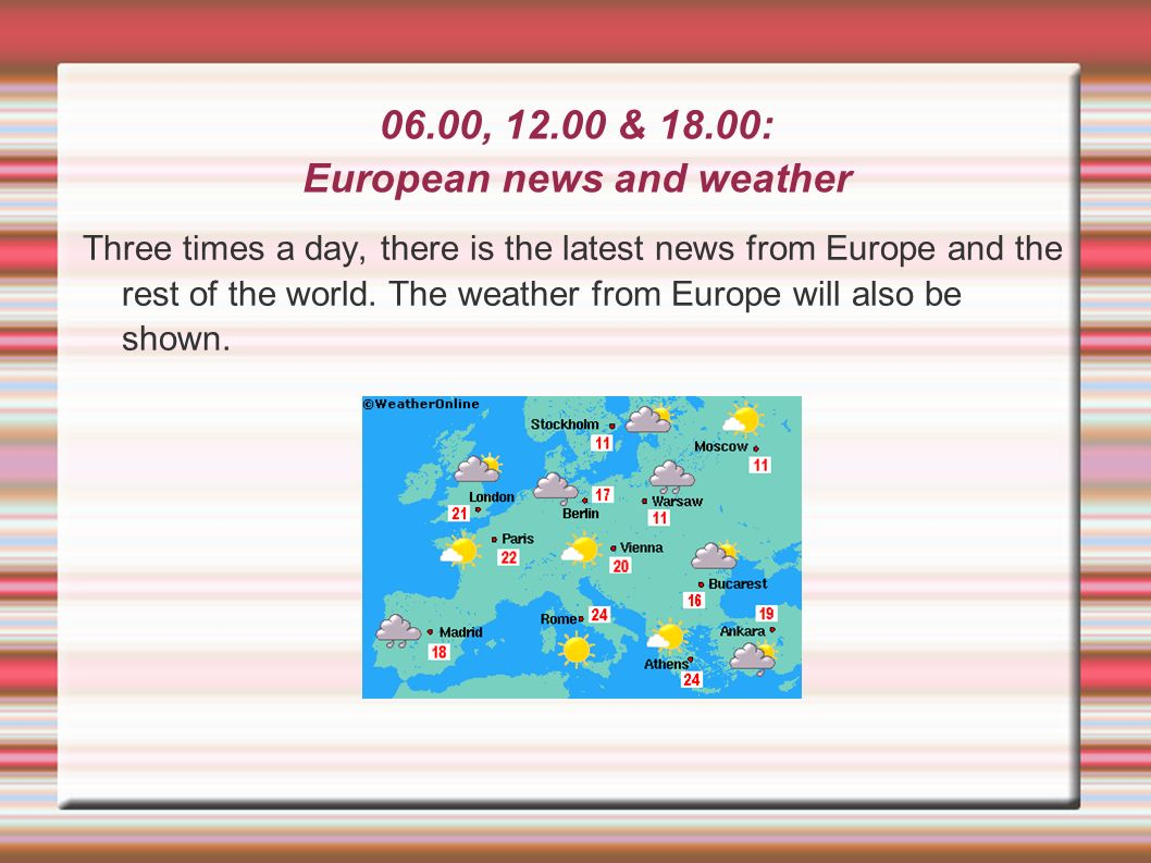 06.00, 12.00 & 18.00: European news and weather Three times a day, there is the latest news from Europe and the rest of the world. The weather from Eu