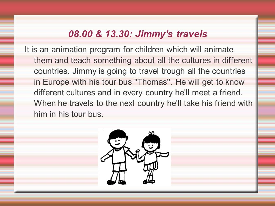 08.00 & 13.30: Jimmy's travels It is an animation program for children which will animate them and teach something about all the cultures in different