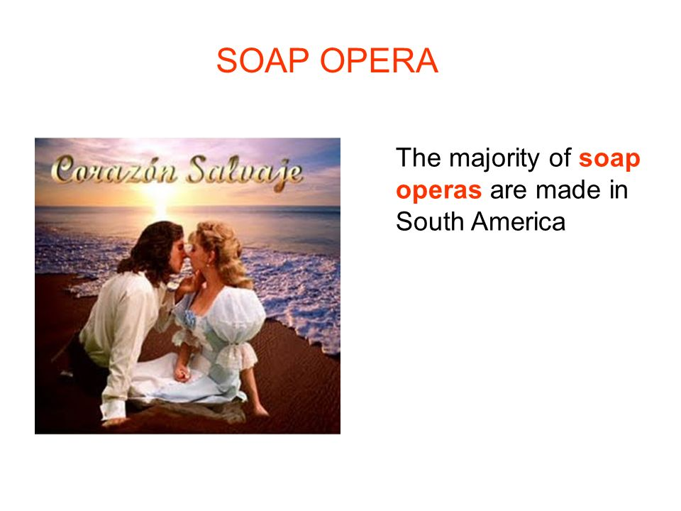 SOAP OPERA The majority of soap operas are made in South America
